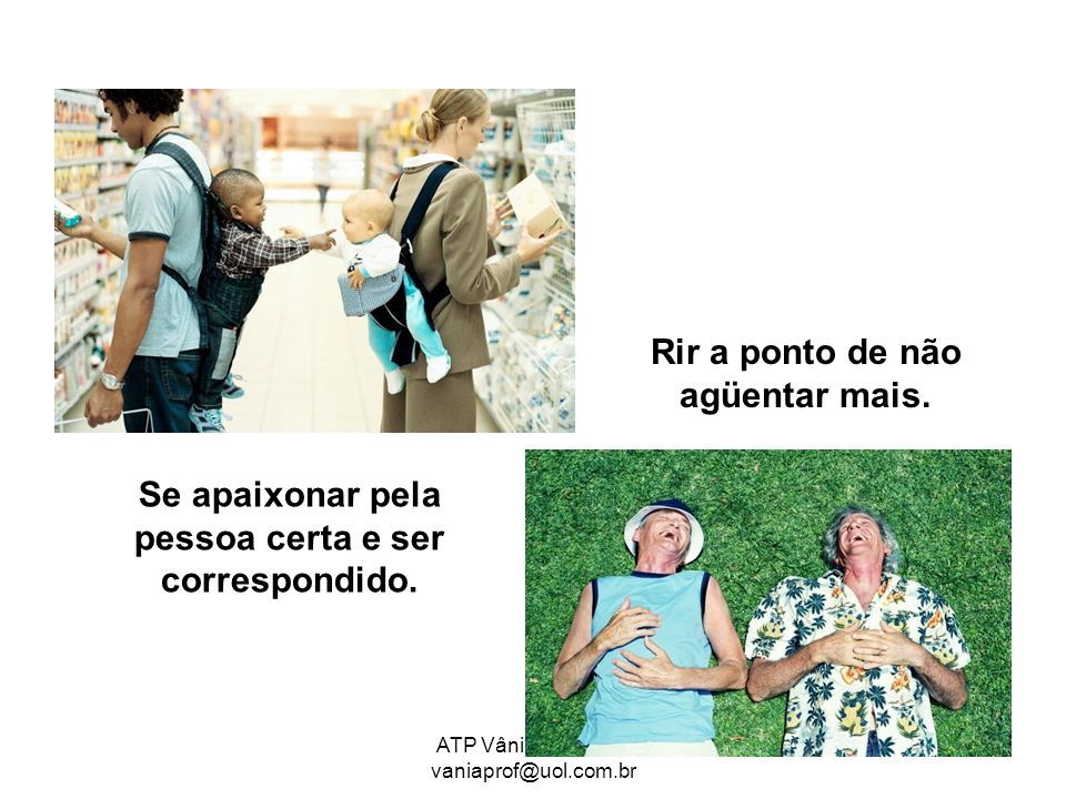 ATP Vânia Cavalare/ vaniaprof@uol.com.br Se apaixonar pela pessoa certa e ser correspondido. Rir a ponto de não agüentar mais.