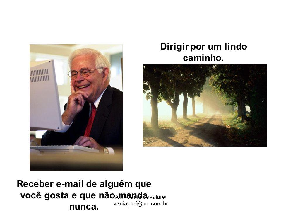 ATP Vânia Cavalare/ vaniaprof@uol.com.br Receber e-mail de alguém que você gosta e que não manda nunca. Dirigir por um lindo caminho.