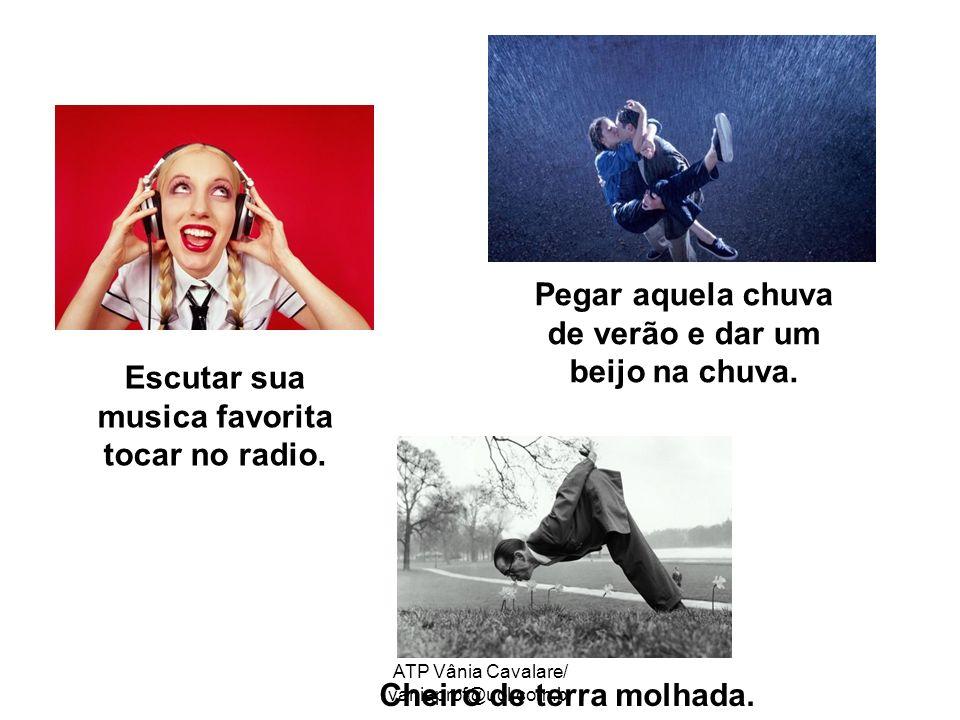 ATP Vânia Cavalare/ vaniaprof@uol.com.br Escutar sua musica favorita tocar no radio. Cheiro de terra molhada. Pegar aquela chuva de verão e dar um bei
