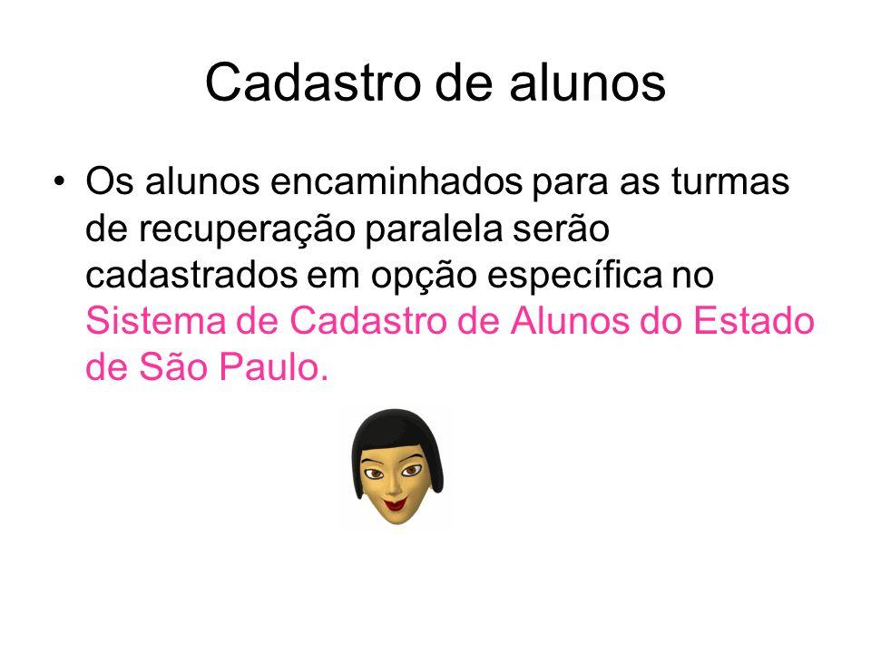 Cadastro de alunos Os alunos encaminhados para as turmas de recuperação paralela serão cadastrados em opção específica no Sistema de Cadastro de Alunos do Estado de São Paulo.