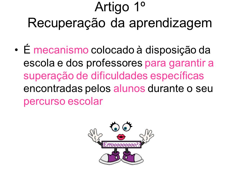 Artigo 1º Recuperação da aprendizagem É mecanismo colocado à disposição da escola e dos professores para garantir a superação de dificuldades específicas encontradas pelos alunos durante o seu percurso escolar