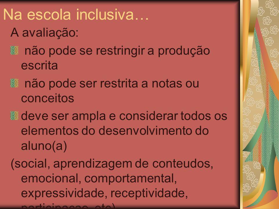 Na escola inclusiva… A avaliação: não pode se restringir a produção escrita não pode ser restrita a notas ou conceitos deve ser ampla e considerar tod