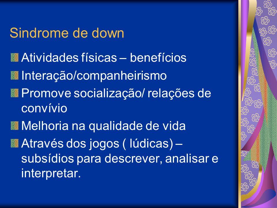 Sindrome de down Atividades físicas – benefícios Interação/companheirismo Promove socialização/ relações de convívio Melhoria na qualidade de vida Através dos jogos ( lúdicas) – subsídios para descrever, analisar e interpretar.