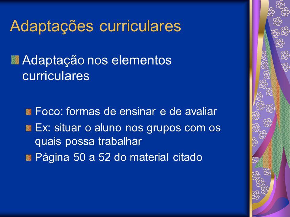 Adaptações curriculares Adaptação nos elementos curriculares Foco: formas de ensinar e de avaliar Ex: situar o aluno nos grupos com os quais possa trabalhar Página 50 a 52 do material citado