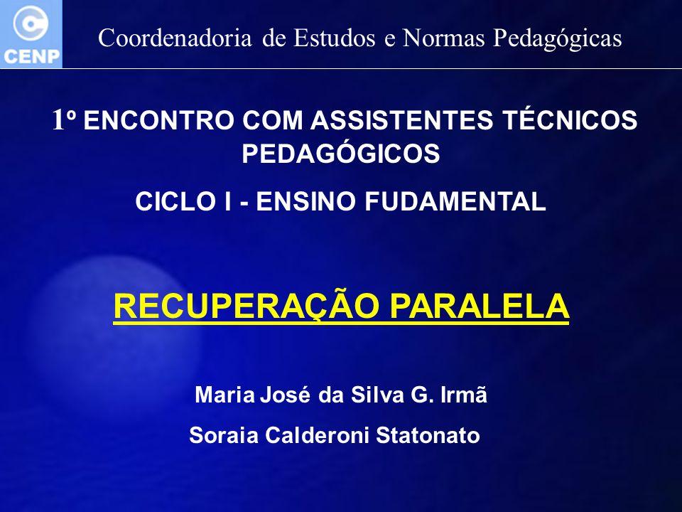 Coordenadoria de Estudos e Normas Pedagógicas 1 º ENCONTRO COM ASSISTENTES TÉCNICOS PEDAGÓGICOS CICLO I - ENSINO FUDAMENTAL RECUPERAÇÃO PARALELA Maria José da Silva G.