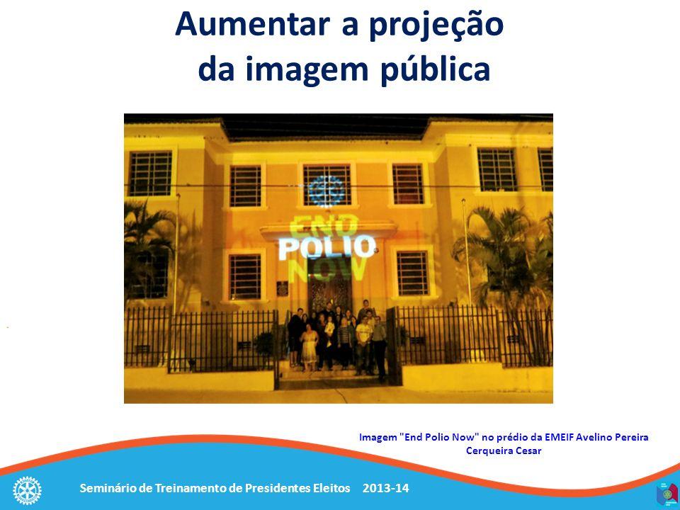 Seminário de Treinamento de Presidentes Eleitos 2013-14 Aumentar a projeção da imagem pública Imagem End Polio Now no prédio da EMEIF Avelino Pereira Cerqueira Cesar
