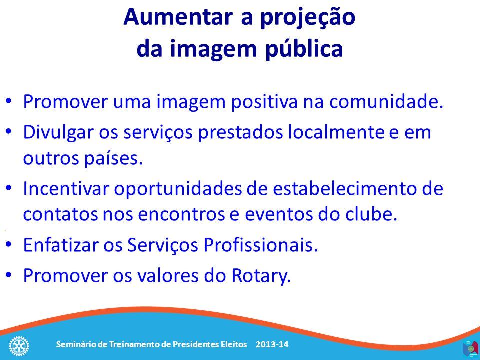 Seminário de Treinamento de Presidentes Eleitos 2013-14 Aumentar a projeção da imagem pública Promover uma imagem positiva na comunidade.