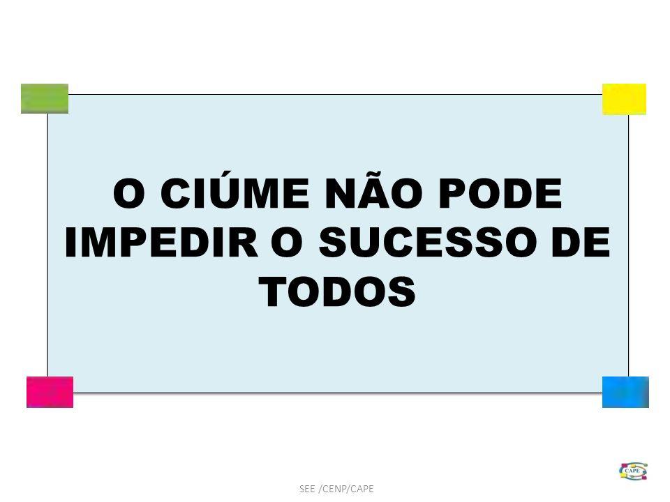 O CIÚME NÃO PODE IMPEDIR O SUCESSO DE TODOS SEE /CENP/CAPE