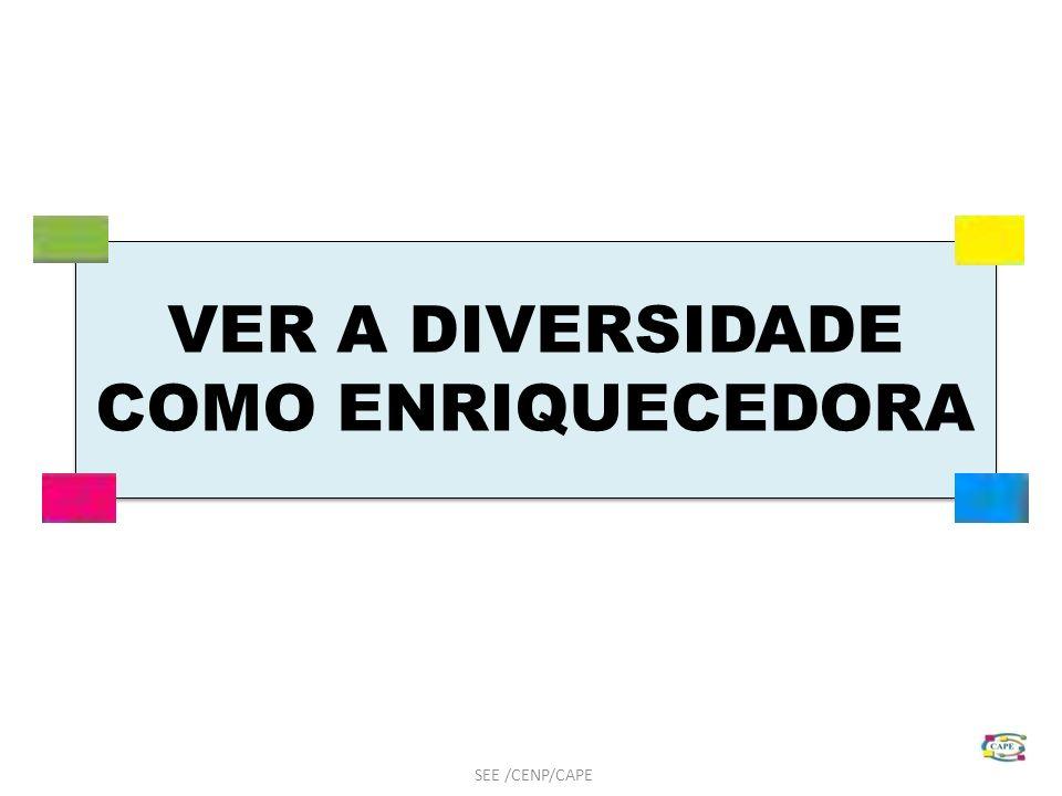 VER A DIVERSIDADE COMO ENRIQUECEDORA SEE /CENP/CAPE
