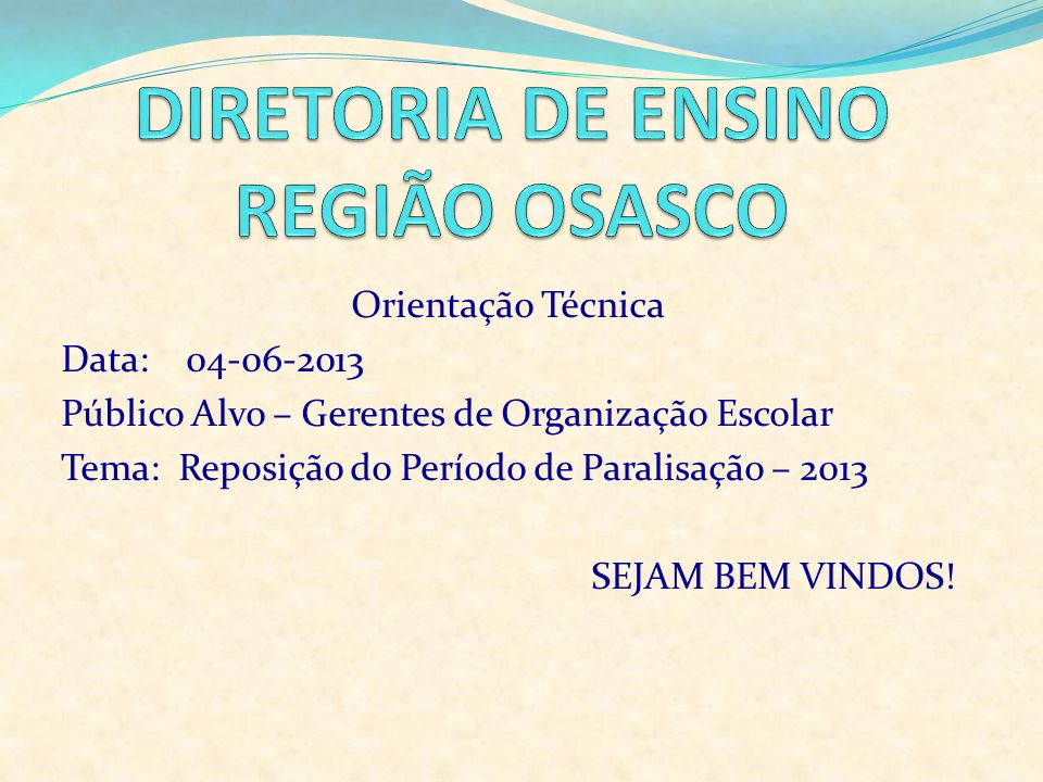 Orientação Técnica Data: 04-06-2013 Público Alvo – Gerentes de Organização Escolar Tema: Reposição do Período de Paralisação – 2013 SEJAM BEM VINDOS!