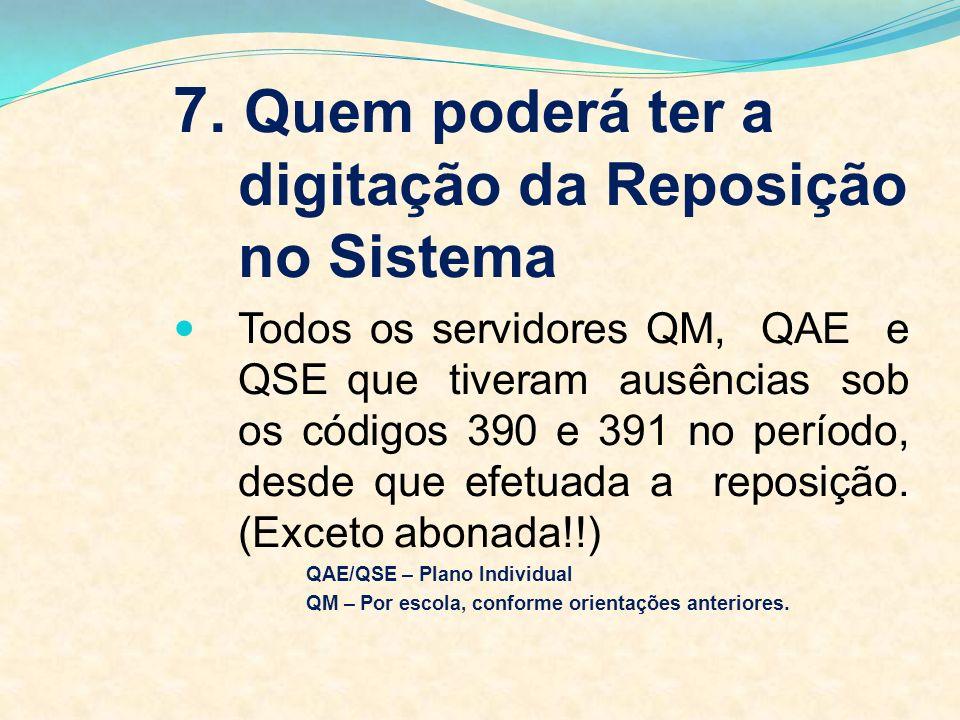 7. Quem poderá ter a digitação da Reposição no Sistema Todos os servidores QM, QAE e QSE que tiveram ausências sob os códigos 390 e 391 no período, de
