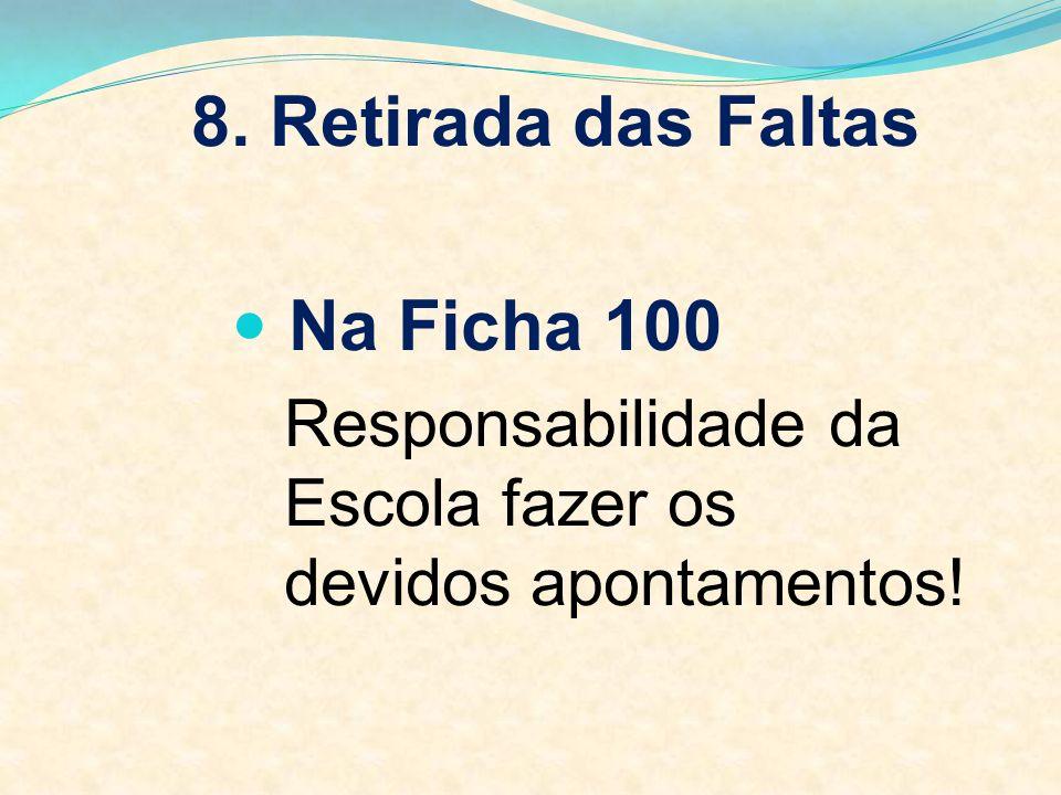8. Retirada das Faltas Na Ficha 100 Responsabilidade da Escola fazer os devidos apontamentos!