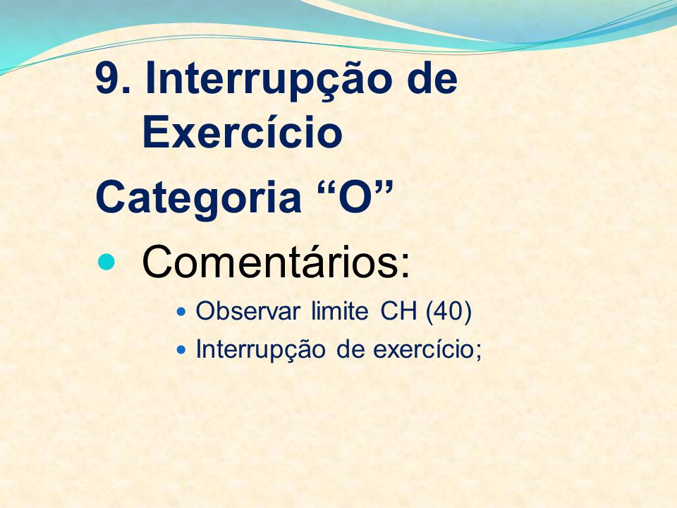 9. Interrupção de Exercício Categoria O Comentários: Observar limite CH (40) Interrupção de exercício;