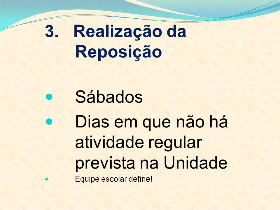 3. Realização da Reposição Sábados Dias em que não há atividade regular prevista na Unidade Equipe escolar define!