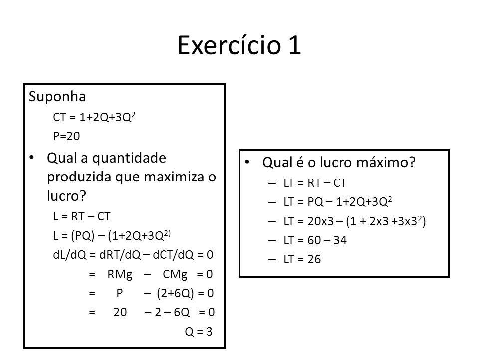 Exercício 1 Suponha CT = 1+2Q+3Q 2 P=20 Qual a quantidade produzida que maximiza o lucro? L = RT – CT L = (PQ) – (1+2Q+3Q 2) dL/dQ = dRT/dQ – dCT/dQ =