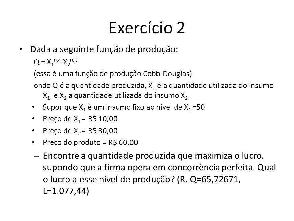 Exercício 2 Dada a seguinte função de produção: Q = X 1 0,4.X 2 0,6 (essa é uma função de produção Cobb-Douglas) onde Q é a quantidade produzida, X 1 é a quantidade utilizada do insumo X 1, e X 2 a quantidade utilizada do insumo X 2 Supor que X 1 é um insumo fixo ao nível de X 1 =50 Preço de X 1 = R$ 10,00 Preço de X 2 = R$ 30,00 Preço do produto = R$ 60,00 – Encontre a quantidade produzida que maximiza o lucro, supondo que a firma opera em concorrência perfeita.
