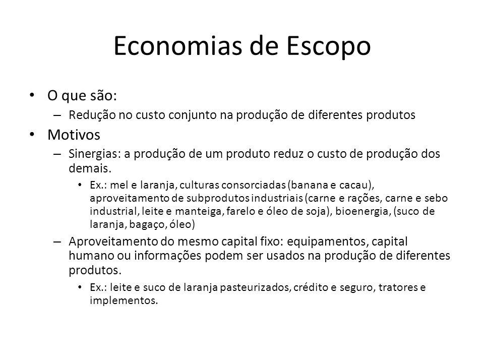 Economias de Escopo O que são: – Redução no custo conjunto na produção de diferentes produtos Motivos – Sinergias: a produção de um produto reduz o cu