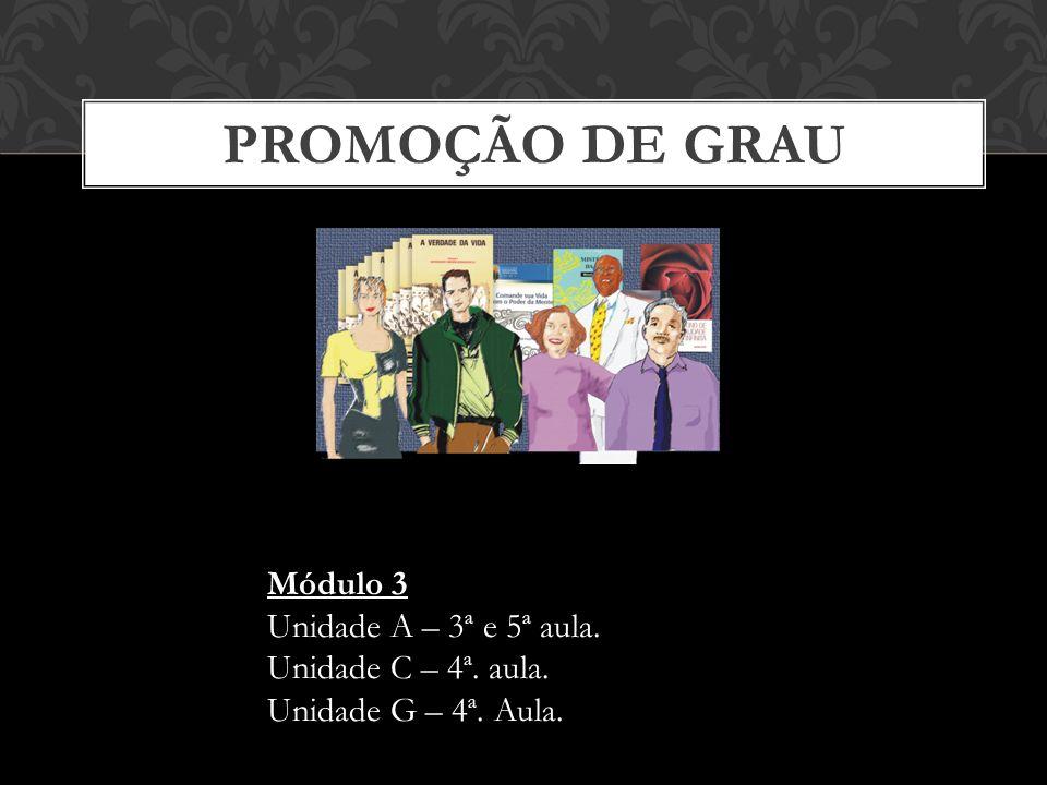 PROMOÇÃO DE GRAU Módulo 3 Unidade A – 3ª e 5ª aula. Unidade C – 4ª. aula. Unidade G – 4ª. Aula.