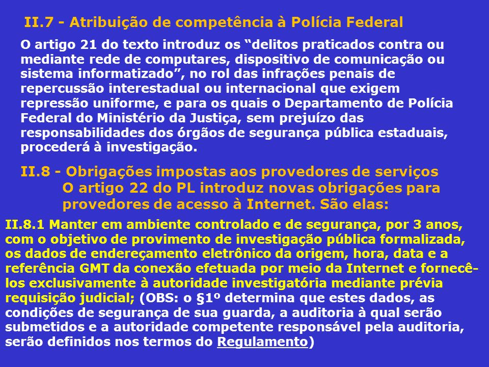 II.7 - Atribuição de competência à Polícia Federal O artigo 21 do texto introduz os delitos praticados contra ou mediante rede de computares, disposit