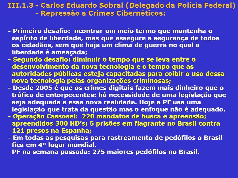 III.1.3 - Carlos Eduardo Sobral (Delegado da Polícia Federal) - Repressão a Crimes Cibernéticos: - Primeiro desafio: ncontrar um meio termo que manten