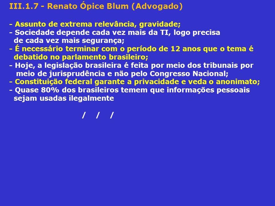 III.1.7 - Renato Ópice Blum (Advogado) - Assunto de extrema relevância, gravidade; - Sociedade depende cada vez mais da TI, logo precisa de cada vez m