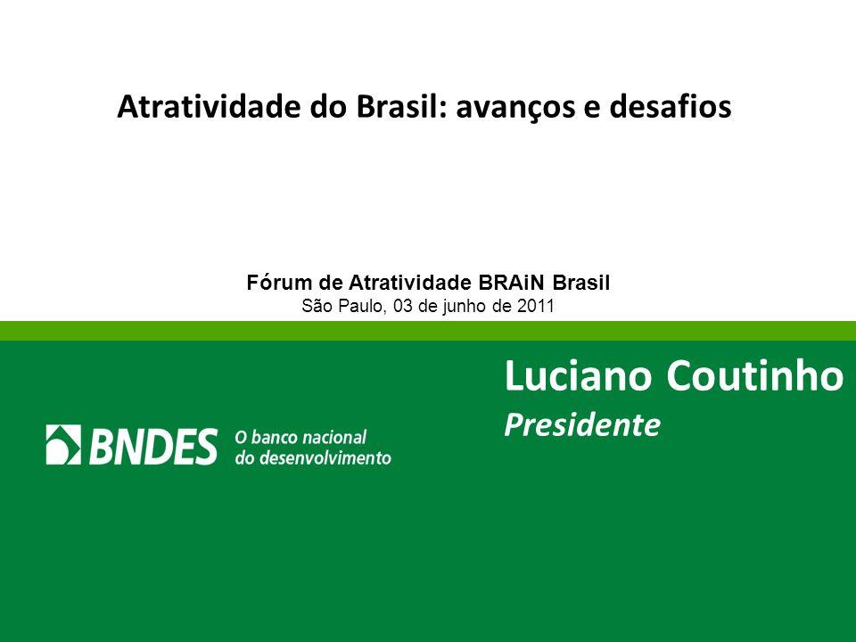 Atratividade do Brasil: avanços e desafios Fórum de Atratividade BRAiN Brasil São Paulo, 03 de junho de 2011 Luciano Coutinho Presidente