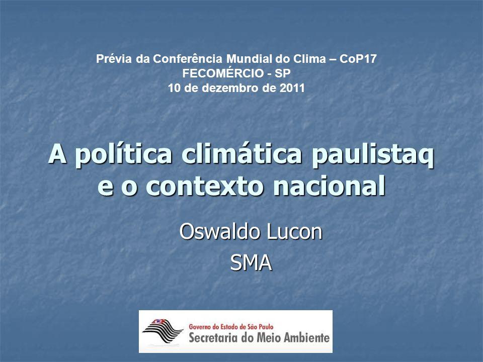 A política climática paulistaq e o contexto nacional Oswaldo Lucon SMA Prévia da Conferência Mundial do Clima – CoP17 FECOMÉRCIO - SP 10 de dezembro de 2011