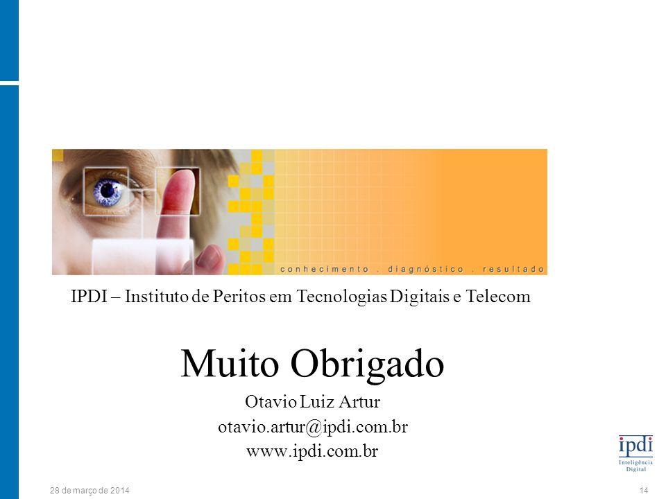 28 de março de 201414 Muito Obrigado Otavio Luiz Artur otavio.artur@ipdi.com.br www.ipdi.com.br IPDI – Instituto de Peritos em Tecnologias Digitais e Telecom