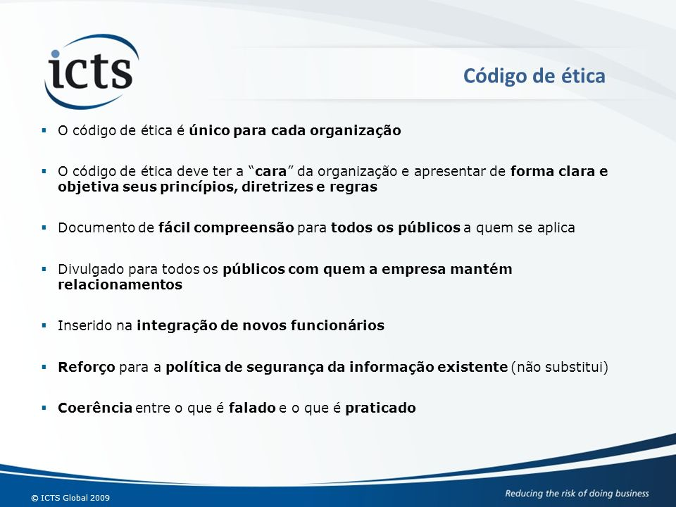 © ICTS Global 2009 O código de ética é único para cada organização O código de ética deve ter a cara da organização e apresentar de forma clara e obje