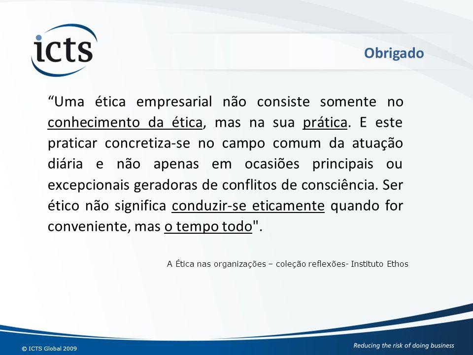 © ICTS Global 2009 Uma ética empresarial não consiste somente no conhecimento da ética, mas na sua prática. E este praticar concretiza-se no campo com