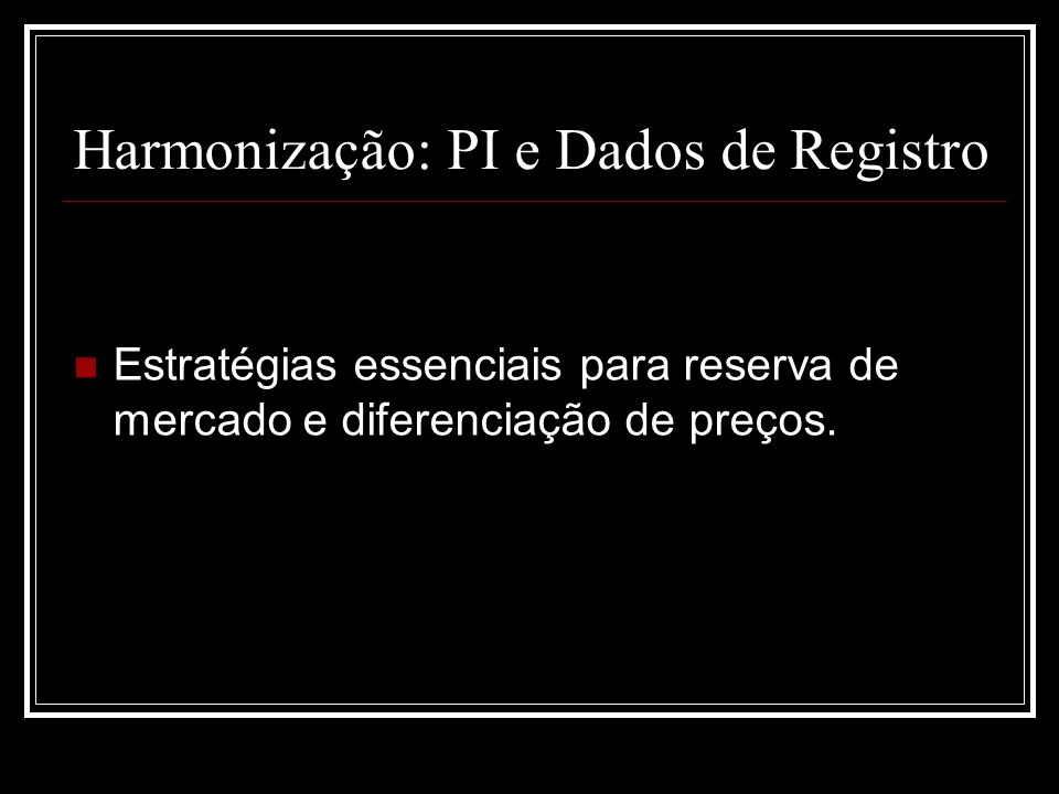 Harmonização: PI e Dados de Registro Estratégias essenciais para reserva de mercado e diferenciação de preços.