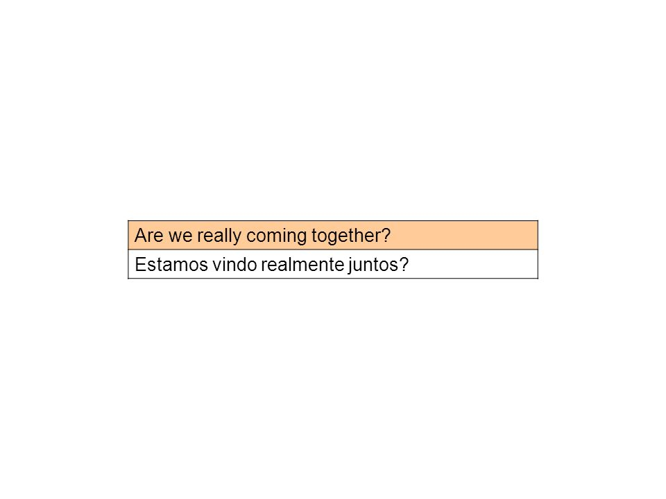 Are we really coming together? Estamos vindo realmente juntos?