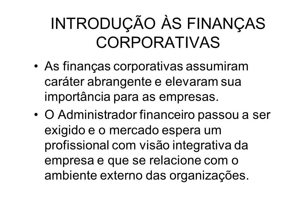 INTRODUÇÃO ÀS FINANÇAS CORPORATIVAS As finanças corporativas assumiram caráter abrangente e elevaram sua importância para as empresas. O Administrador