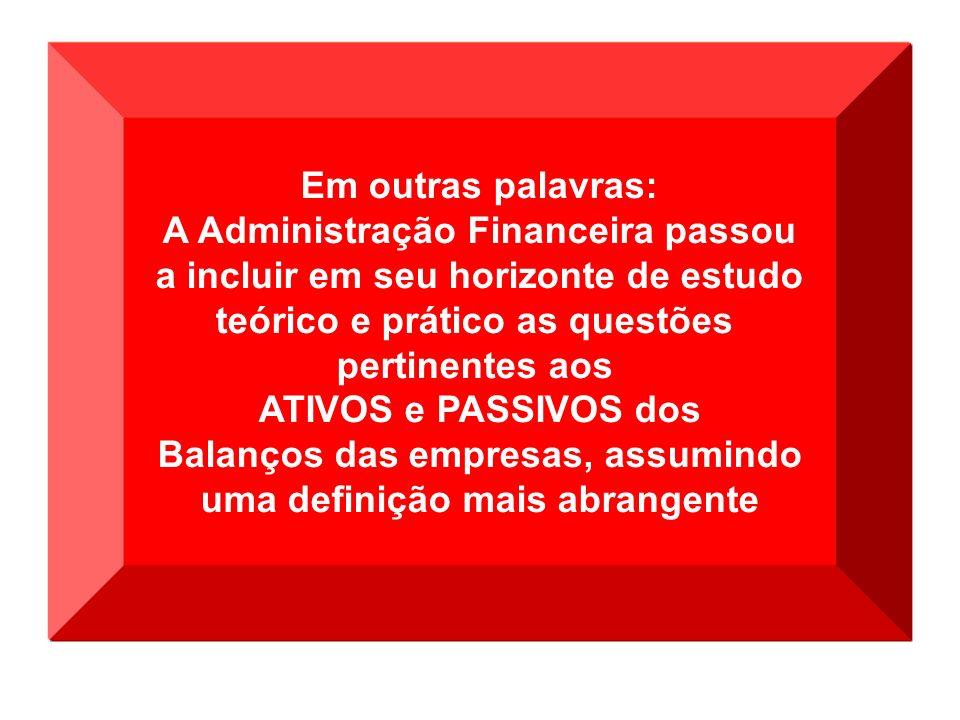 Em outras palavras: A Administração Financeira passou a incluir em seu horizonte de estudo teórico e prático as questões pertinentes aos ATIVOS e PASS