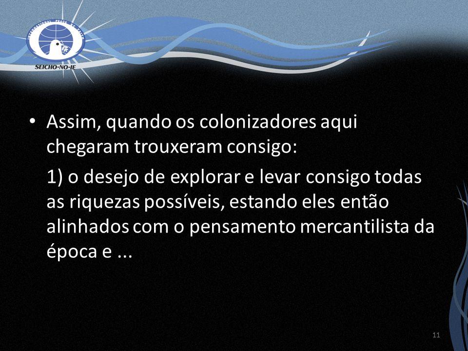 Assim, quando os colonizadores aqui chegaram trouxeram consigo: 1) o desejo de explorar e levar consigo todas as riquezas possíveis, estando eles entã