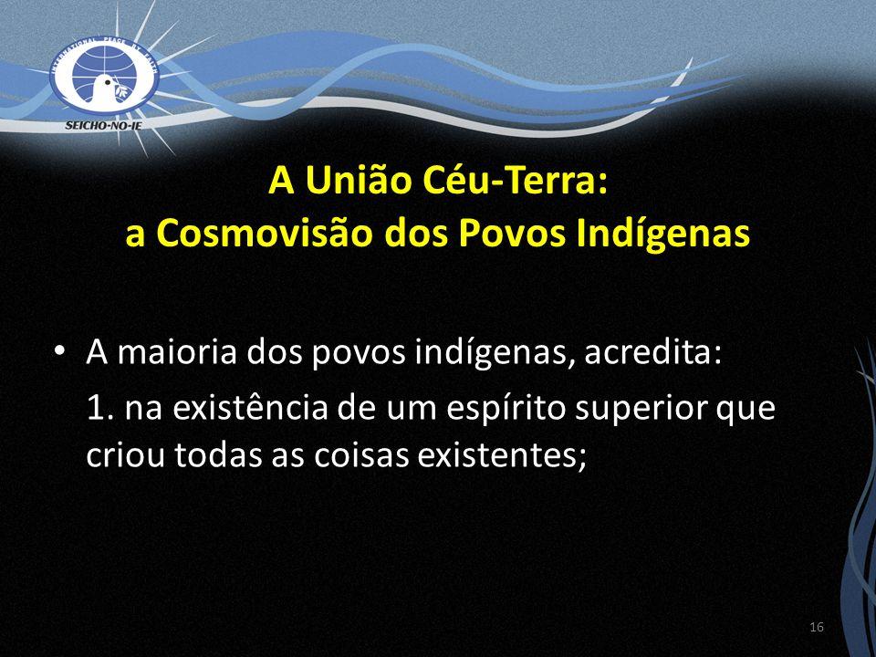 A União Céu-Terra: a Cosmovisão dos Povos Indígenas A maioria dos povos indígenas, acredita: 1. na existência de um espírito superior que criou todas
