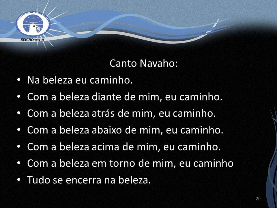 Canto Navaho: Na beleza eu caminho. Com a beleza diante de mim, eu caminho. Com a beleza atrás de mim, eu caminho. Com a beleza abaixo de mim, eu cami