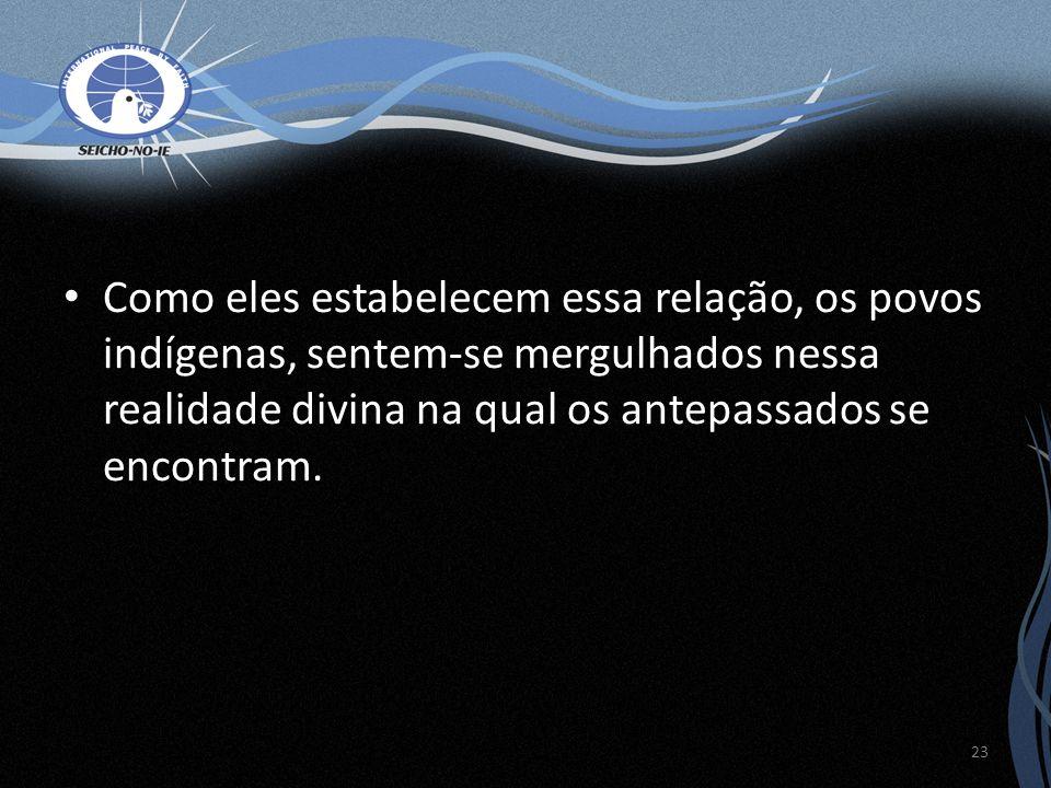 Como eles estabelecem essa relação, os povos indígenas, sentem-se mergulhados nessa realidade divina na qual os antepassados se encontram. 23