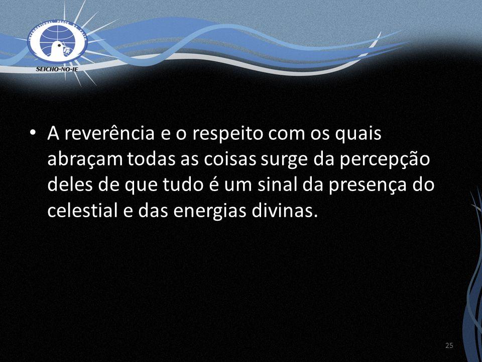 A reverência e o respeito com os quais abraçam todas as coisas surge da percepção deles de que tudo é um sinal da presença do celestial e das energias