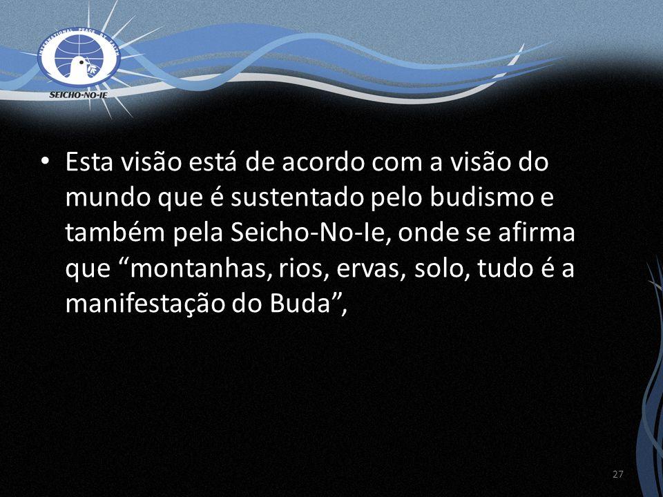 Esta visão está de acordo com a visão do mundo que é sustentado pelo budismo e também pela Seicho-No-Ie, onde se afirma que montanhas, rios, ervas, so