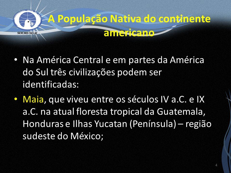 A População Nativa do continente americano Na América Central e em partes da América do Sul três civilizações podem ser identificadas: Maia, que viveu entre os séculos IV a.C.