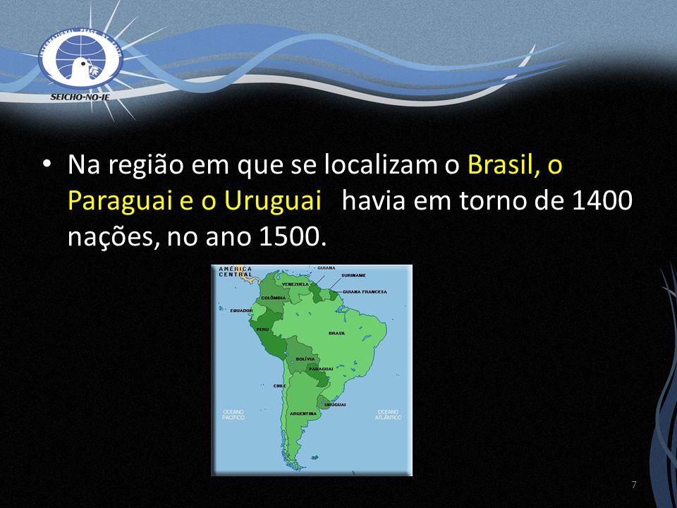 Na região em que se localizam o Brasil, o Paraguai e o Uruguai, havia em torno de 1400 nações, no ano 1500. 7