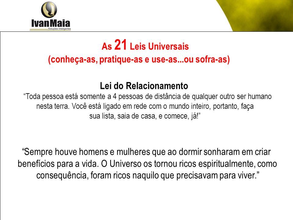 As 21 Leis Universais (conheça-as, pratique-as e use-as...ou sofra-as) Lei do Relacionamento Toda pessoa está somente a 4 pessoas de distância de qualquer outro ser humano nesta terra.