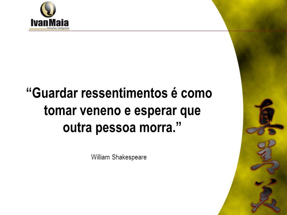 Guardar ressentimentos é como tomar veneno e esperar que outra pessoa morra. William Shakespeare