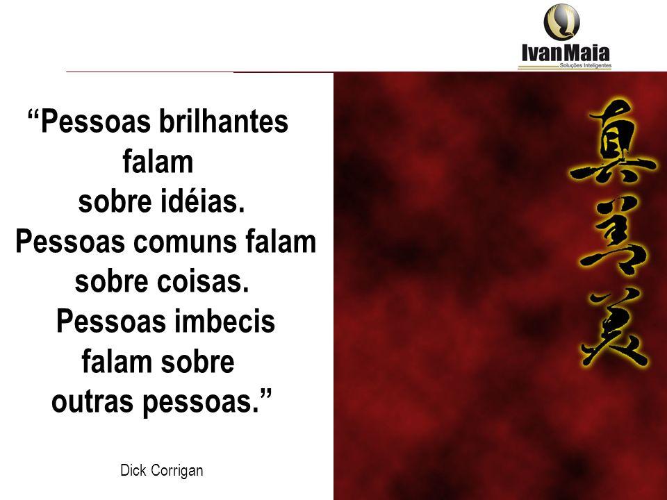 Pessoas brilhantes falam sobre idéias. Pessoas comuns falam sobre coisas. Pessoas imbecis falam sobre outras pessoas. Dick Corrigan