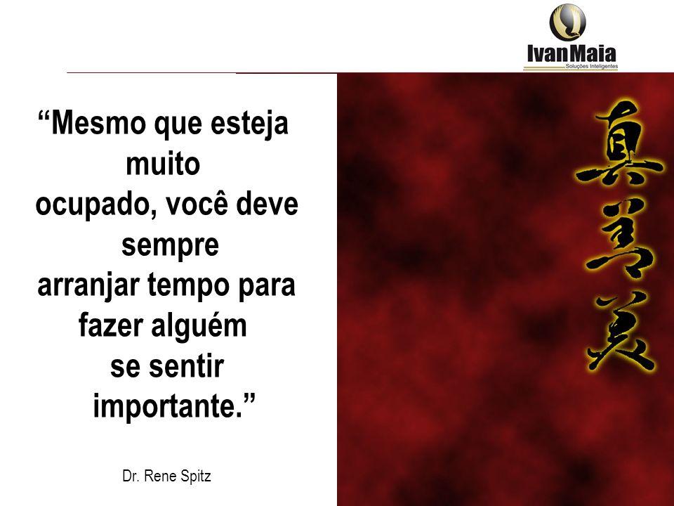 Mesmo que esteja muito ocupado, você deve sempre arranjar tempo para fazer alguém se sentir importante. Dr. Rene Spitz