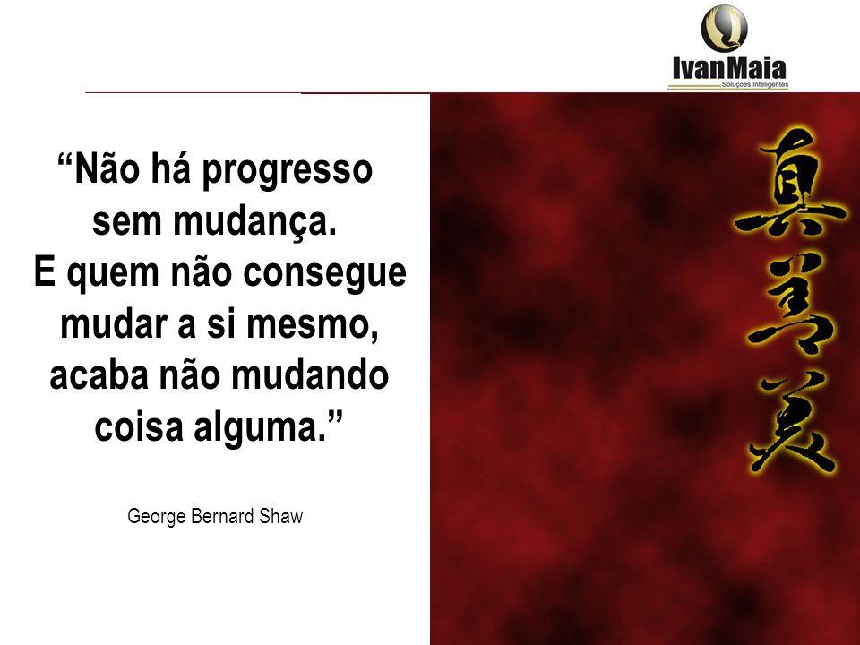 Não há progresso sem mudança. E quem não consegue mudar a si mesmo, acaba não mudando coisa alguma. George Bernard Shaw