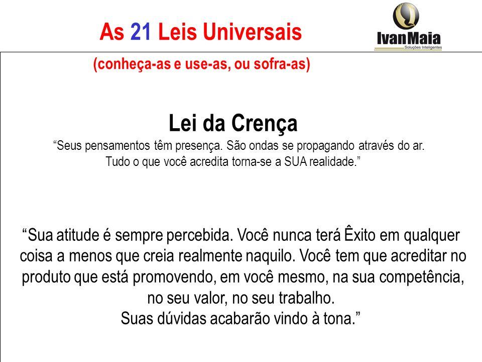 As 21 Leis Universais (conheça-as e use-as, ou sofra-as) Lei da Crença Seus pensamentos têm presença. São ondas se propagando através do ar. Tudo o qu