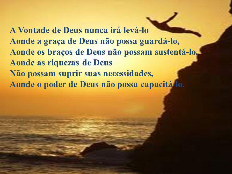 A Vontade de Deus nunca irá levá-lo Aonde a graça de Deus não possa guardá-lo, Aonde os braços de Deus não possam sustentá-lo, Aonde as riquezas de De