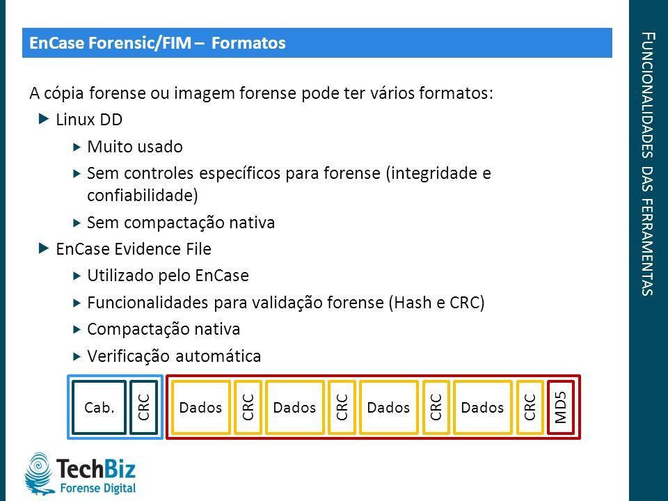 F UNCIONALIDADES DAS FERRAMENTAS A cópia forense ou imagem forense pode ter vários formatos: Linux DD Muito usado Sem controles específicos para foren